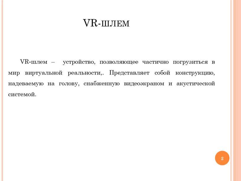 VR-шлем VR-шлем – устройство, позволяющее частично погрузиться в мир виртуальной реальности,
