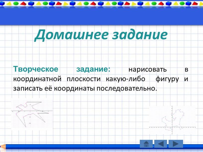 Домашнее задание Творческое задание: нарисовать в координатной плоскости какую-либо фигуру и записать её координаты последовательно