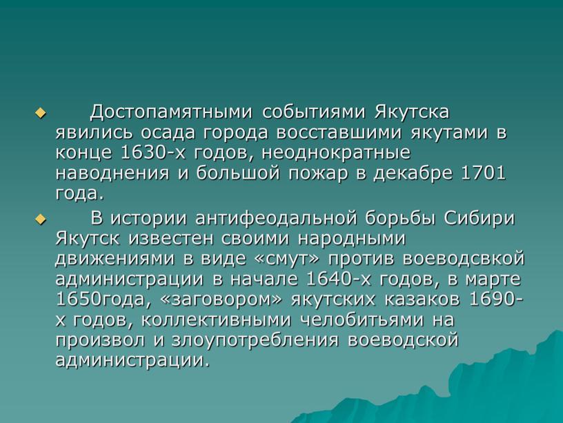 Достопамятными событиями Якутска явились осада города восставшими якутами в конце 1630-х годов, неоднократные наводнения и большой пожар в декабре 1701 года