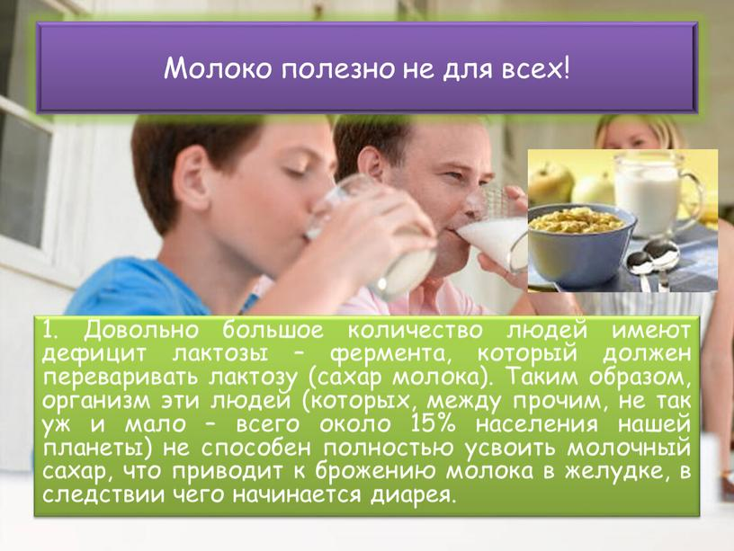 Довольно большое количество людей имеют дефицит лактозы – фермента, который должен переваривать лактозу (сахар молока)