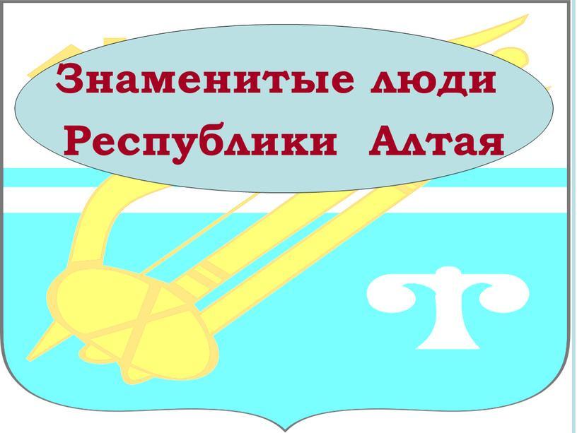 Знаменитые люди Республики Алтая