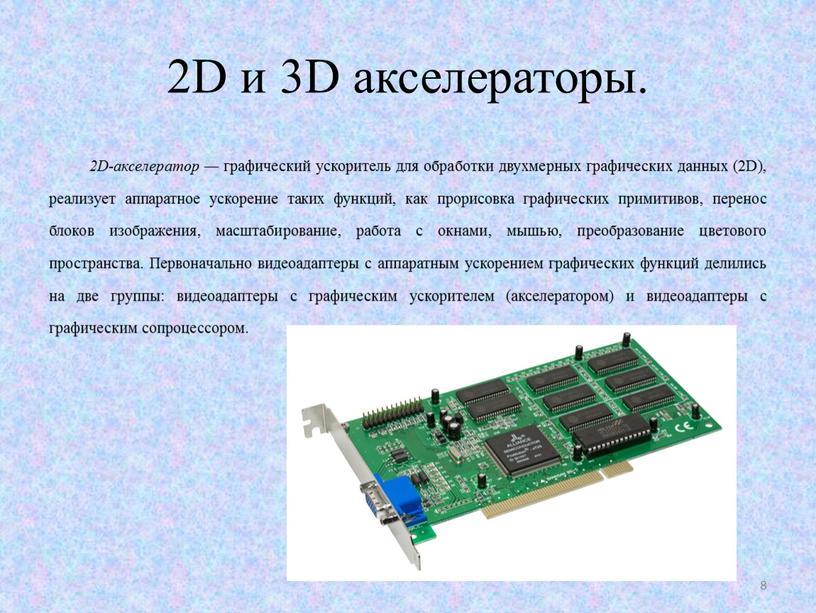 D и 3D акселераторы. 2D-aксeлeрaтop — графический ускоритель для обработки двухмерных графических данных (2D), реализует аппаратное ускорение таких функций, как прорисовка графических примитивов, перенос блоков…