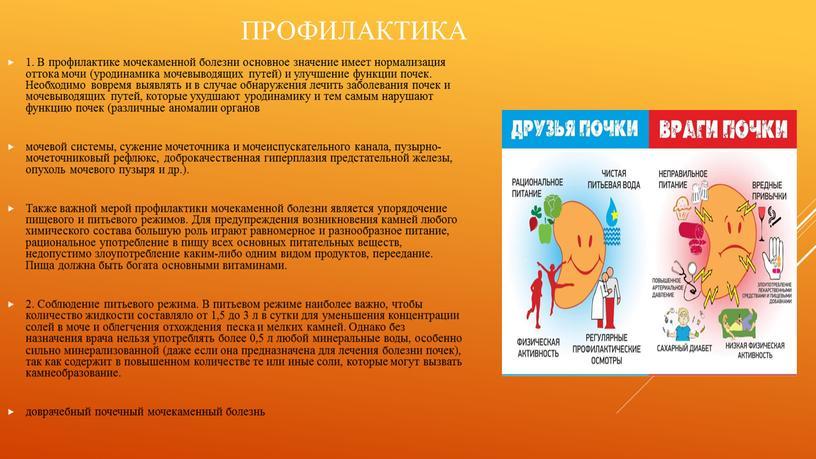 Профилактика 1. В профилактике мочекаменной болезни основное значение имеет нормализация оттока мочи (уродинамика мочевыводящих путей) и улучшение функции почек