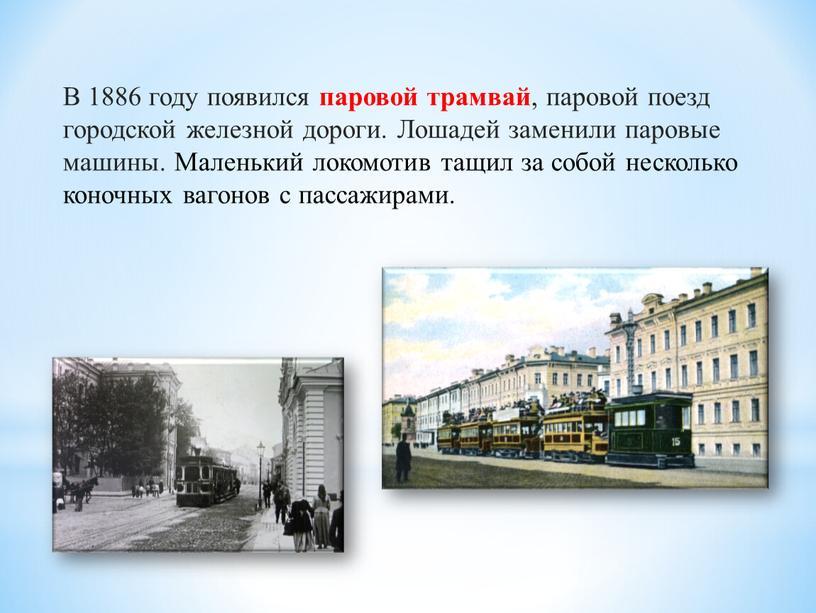 В 1886 году появился паровой трамвай , паровой поезд городской железной дороги