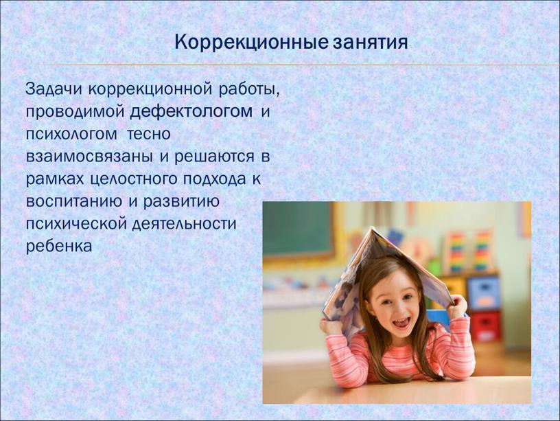 Коррекционные занятия Задачи коррекционной работы, проводимой дефектологом и психологом тесно взаимосвязаны и решаются в рамках целостного подхода к воспитанию и развитию психической деятельности ребенка