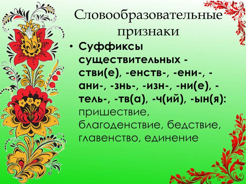 Словообразовательные признаки Суффиксы существительных -стви(е), -енств-, -ени-, -ани-, -знь-, -изн-, -ни(е), -тель-, -тв(а), -ч(ий), -ын(я): пришествие, благоденствие, бедствие, главенство, единение