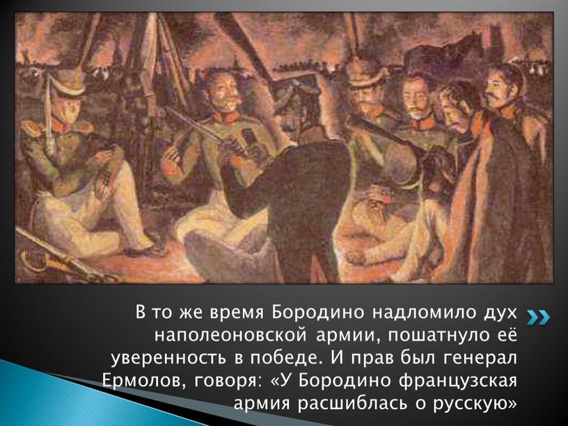 В то же время Бородино надломило дух наполеоновской армии, пошатнуло её уверенность в победе