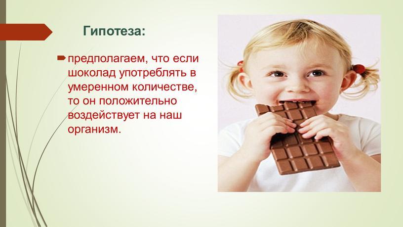 Гипотеза: предполагаем, что если шоколад употреблять в умеренном количестве, то он положительно воздействует на наш организм