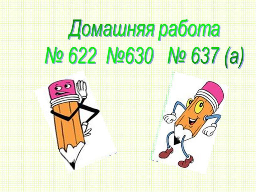 Домашняя работа № 622 №630 № 637 (а)