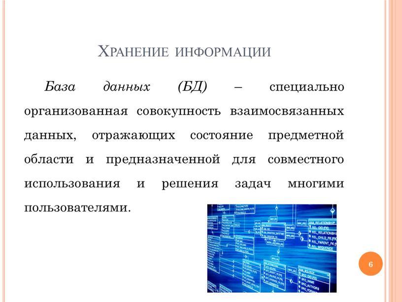 Хранение информации База данных (БД) – специально организованная совокупность взаимосвязанных данных, отражающих состояние предметной области и предназначенной для совместного использования и решения задач многими пользователями