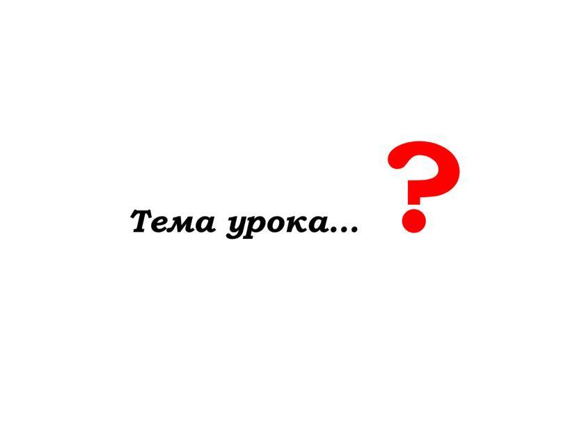 Тема урока… ?