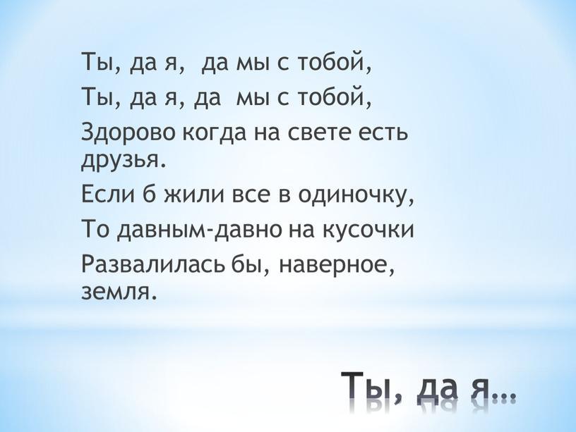 Ты, да я… Ты, да я, да мы с тобой,
