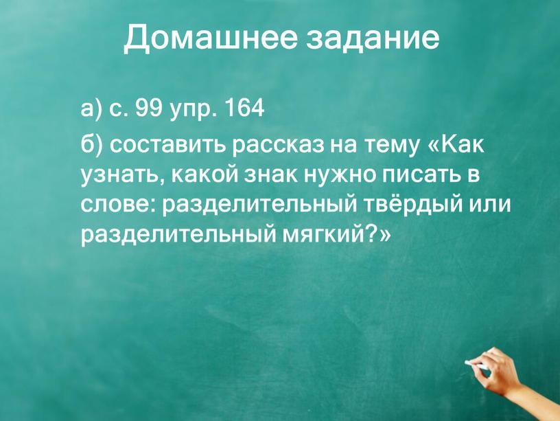 Домашнее задание а) с. 99 упр. 164 б) составить рассказ на тему «Как узнать, какой знак нужно писать в слове: разделительный твёрдый или разделительный мягкий?»