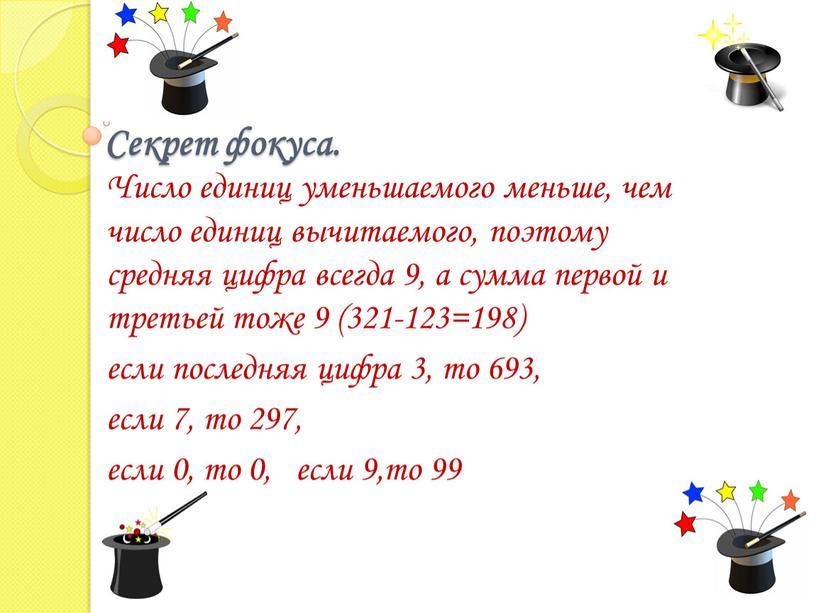 Секрет фокуса. Число единиц уменьшаемого меньше, чем число единиц вычитаемого, поэтому средняя цифра всегда 9, а сумма первой и третьей тоже 9 (321-123=198) если последняя…