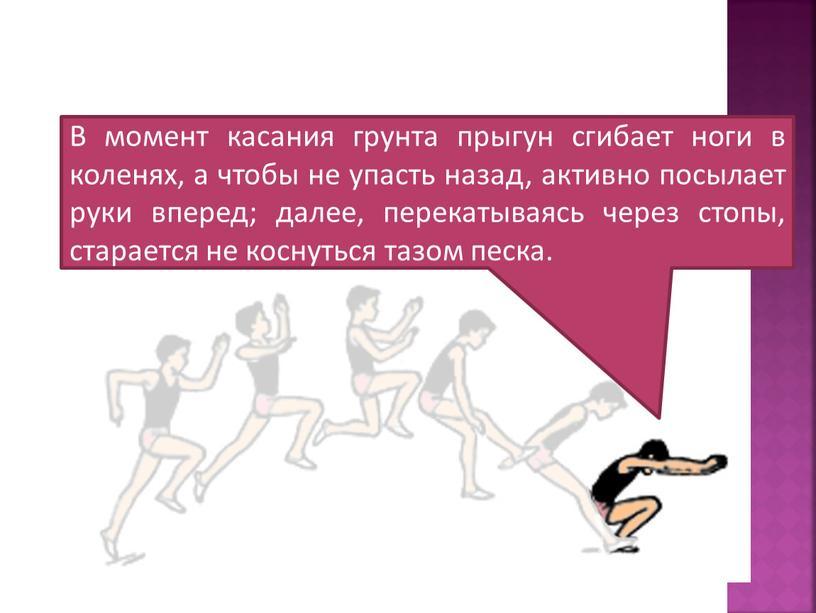 В момент касания грунта прыгун сгибает ноги в коленях, а чтобы не упасть назад, активно посылает руки вперед; далее, перекатываясь через стопы, старается не коснуться…