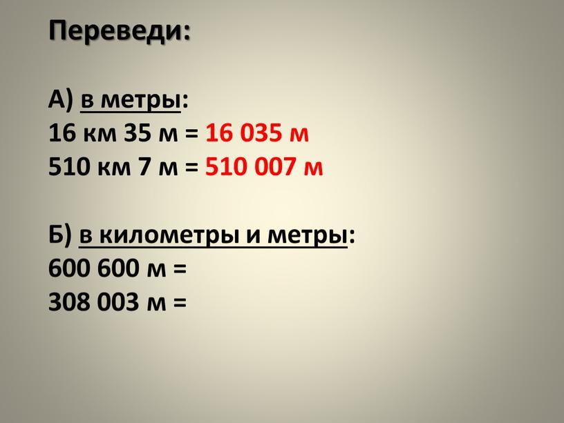 Переведи: А) в метры: 16 км 35 м = 16 035 м 510 км 7 м = 510 007 м