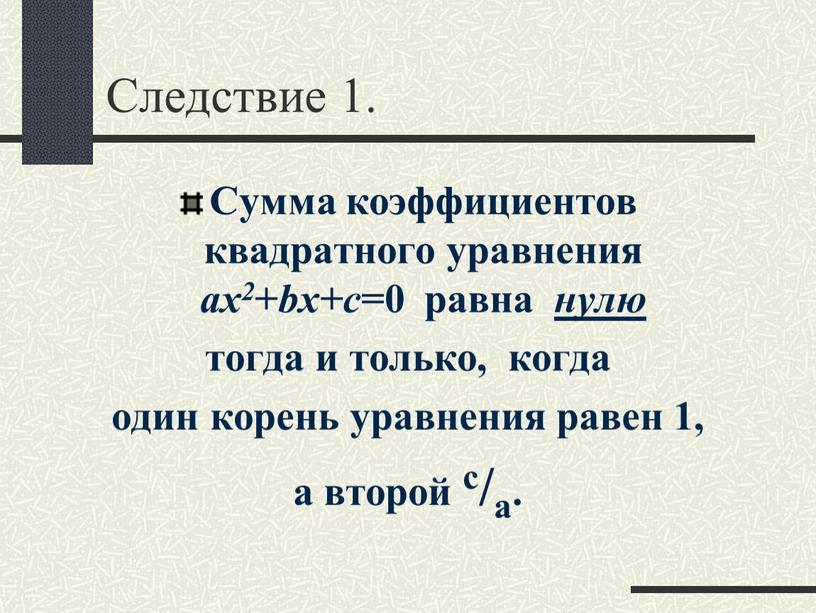 Следствие 1. Сумма коэффициентов квадратного уравнения ax2 + bx+c =0 равна нулю тогда и только, когда один корень уравнения равен 1, а второй с/а
