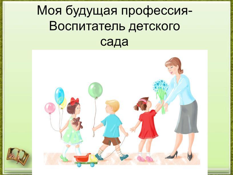 Моя будущая профессия- Воспитатель детского сада