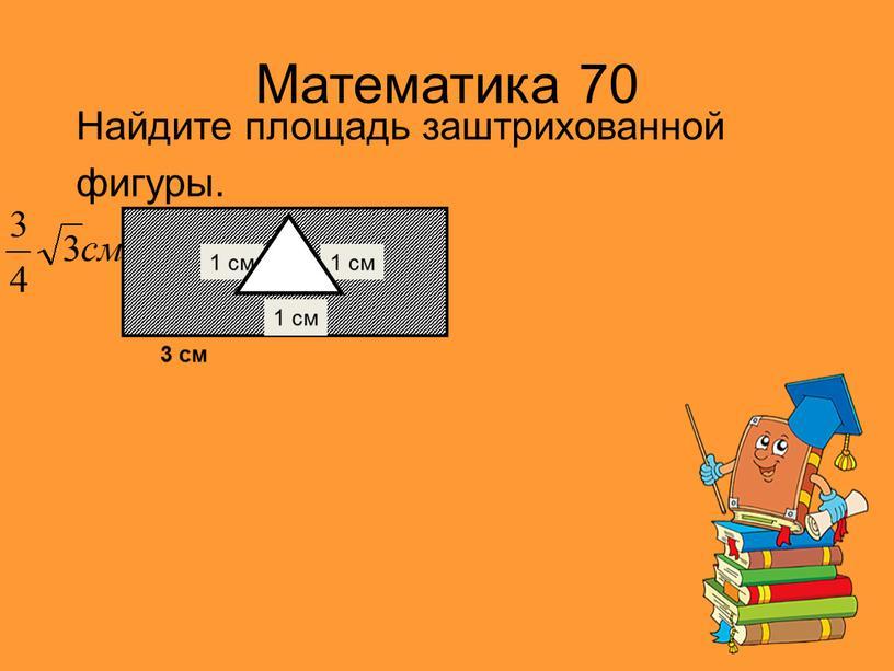 Математика 70 Найдите площадь заштрихованной фигуры