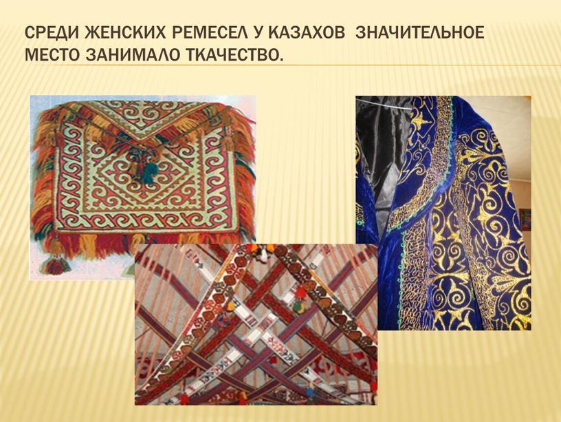 Среди женских ремесел у казахов значительное место занимало ткачество