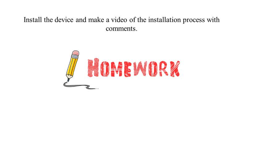 Install the device and make a video of the installation process with comments
