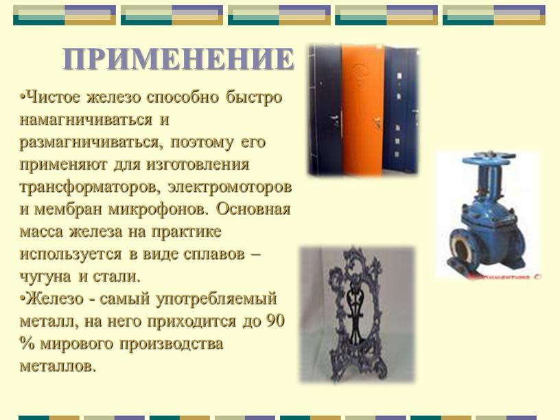 ПРИМЕНЕНИЕ Чистое железо способно быстро намагничиваться и размагничиваться, поэтому его применяют для изготовления трансформаторов, электромоторов и мембран микрофонов