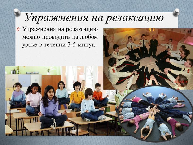 Упражнения на релаксацию Упражнения на релаксацию можно проводить на любом уроке в течении 3-5 минут