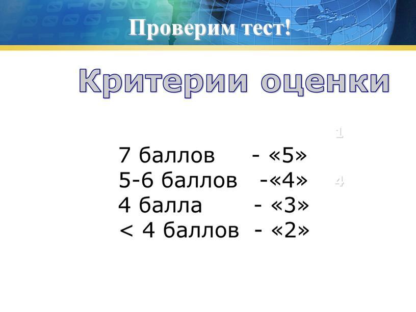 Проверим тест! 1 2 4 7 баллов - «5» 5-6 баллов -«4» 4 балла - «3» < 4 баллов - «2»