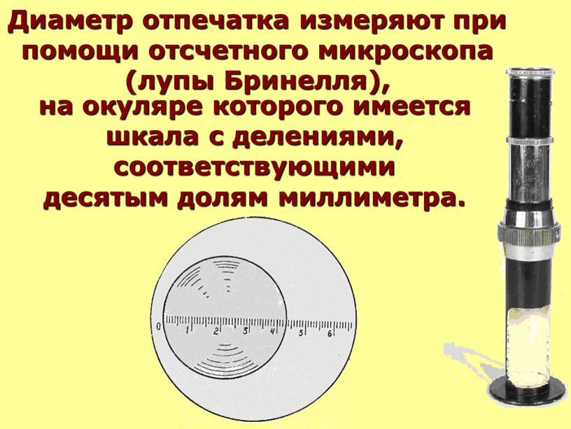 Диаметр отпечатка измеряют при помощи отсчетного микроскопа (лупы