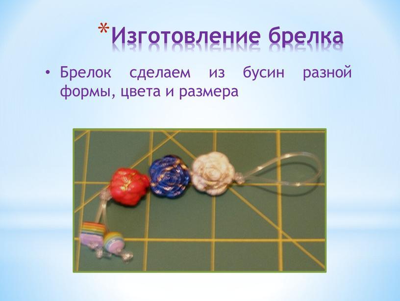 Изготовление брелка Брелок сделаем из бусин разной формы, цвета и размера
