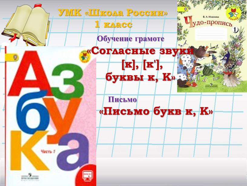 Письмо УМК «Школа России» 1 класс «Согласные звуки [к], [к'], буквы к,