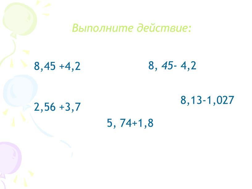 Выполните действие: 8,45 +4,2 8, 45- 4,2 2,56 +3,7 5, 74+1,8 8,13-1,027