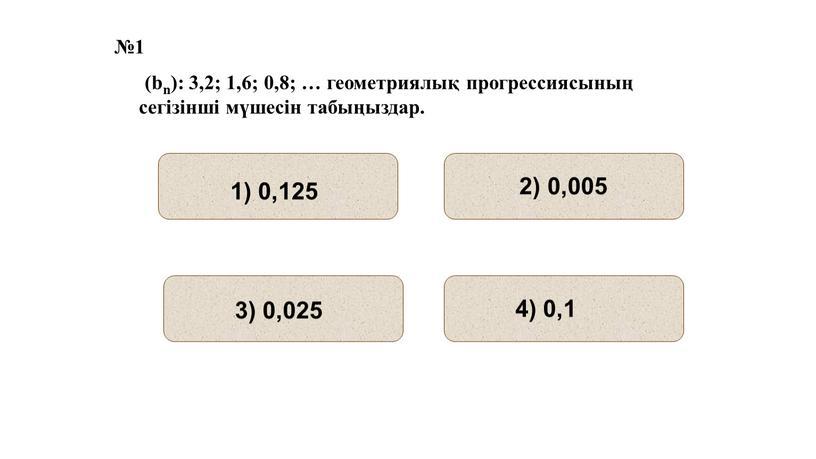 №1 (bn): 3,2; 1,6; 0,8; … геометриялық прогрессиясының сегізінші мүшесін табыңыздар.