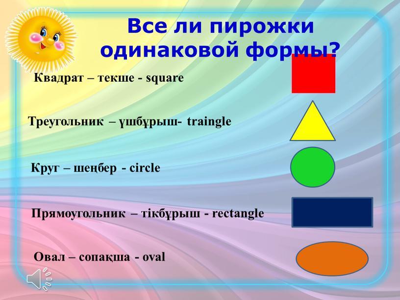 Квадрат – текше - square Треугольник – үшбұрыш- traingle