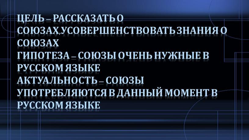 Цель – рассказать о союзах,усовершенствовать знания о союзах гипотеза – союзы очень нужные в русском языке актуальность – союзы употребляются в данный момент в русском…