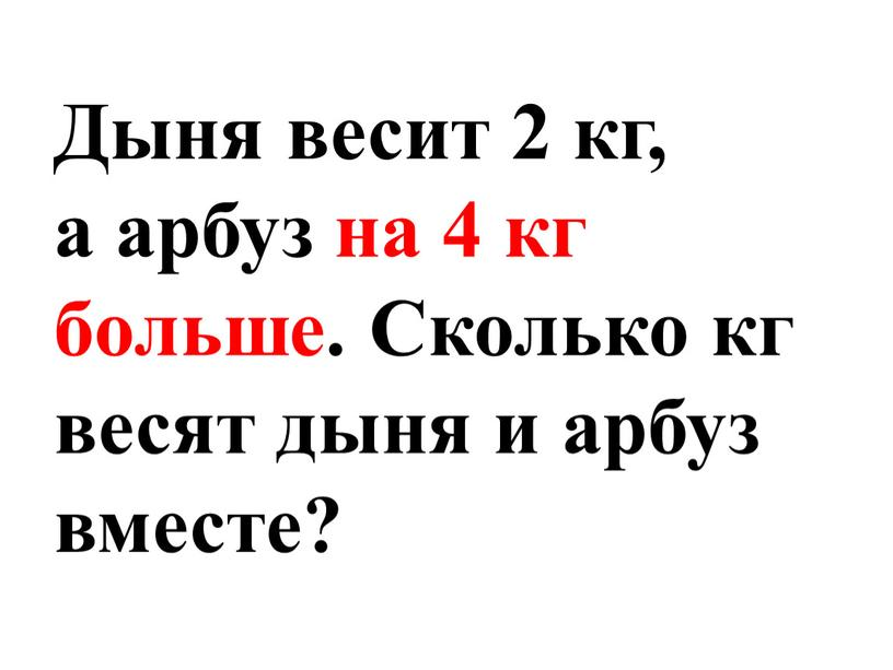 Дыня весит 2 кг, а арбуз на 4 кг больше