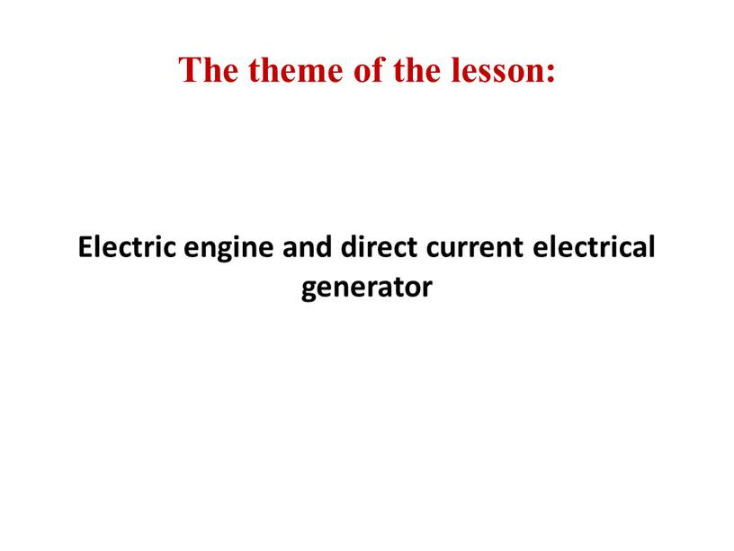 The theme of the lesson: Electric engine and direct current electrical generator