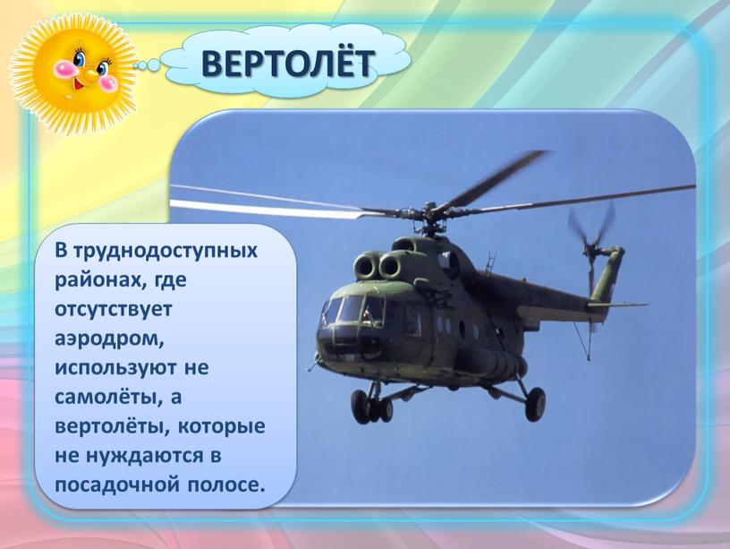 ВЕРТОЛЁТ В труднодоступных районах, где отсутствует аэродром, используют не самолёты, а вертолёты, которые не нуждаются в посадочной полосе