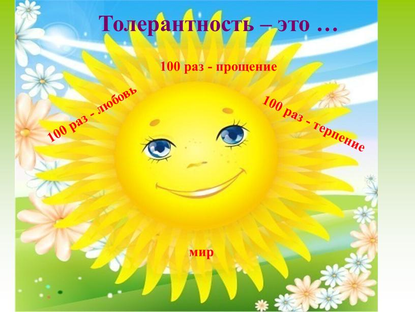 Толерантность – это … 100 раз - прощение 100 раз - любовь 100 раз - терпение мир