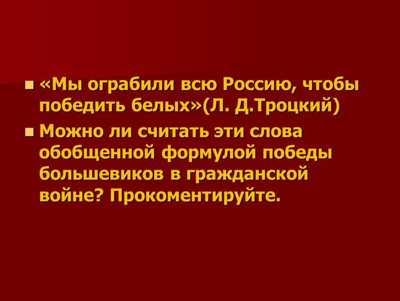Мы ограбили всю Россию, чтобы победить белых»(Л