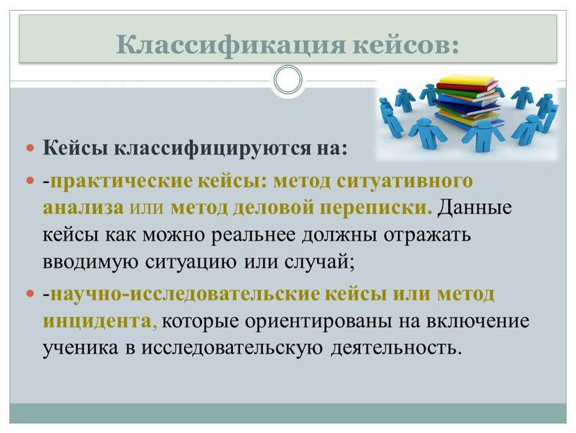 Классификация кейсов: Кейсы классифицируются на: - практические кейсы: метод ситуативного анализа или метод деловой переписки