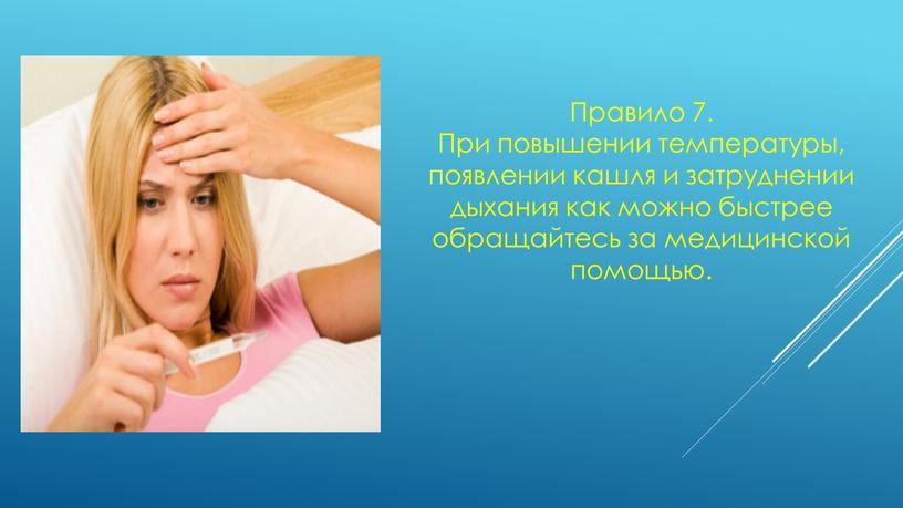 Правило 7. При повышении температуры, появлении кашля и затруднении дыхания как можно быстрее обращайтесь за медицинской помощью