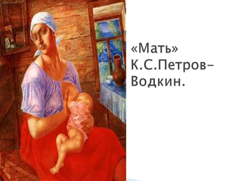 «Мать» К.С.Петров- Водкин.