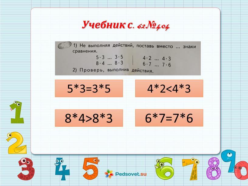Учебник с. 62 №404 5*3=3*5 8*4>8*3 4*2<4*3 6*7=7*6