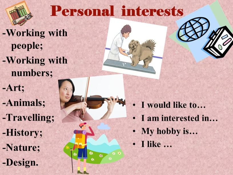 Personal interests -Working with people; -Working with numbers; -Art; -Animals; -Travelling; -History; -Nature; -Design