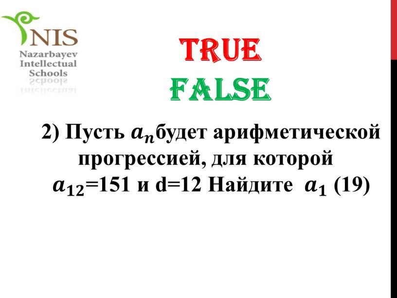 TRUE FALSE 2) Пусть 𝒂 𝒏 𝒂𝒂 𝒂 𝒏 𝒏𝒏 𝒂 𝒏 будет арифметической прогрессией, для которой 𝒂 𝟏𝟐 𝒂𝒂 𝒂 𝟏𝟐 𝟏𝟏𝟐𝟐 𝒂 𝟏𝟐…