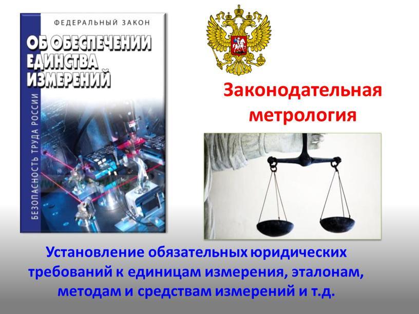 Законодательная метрология Установление обязательных юридических требований к единицам измерения, эталонам, методам и средствам измерений и т