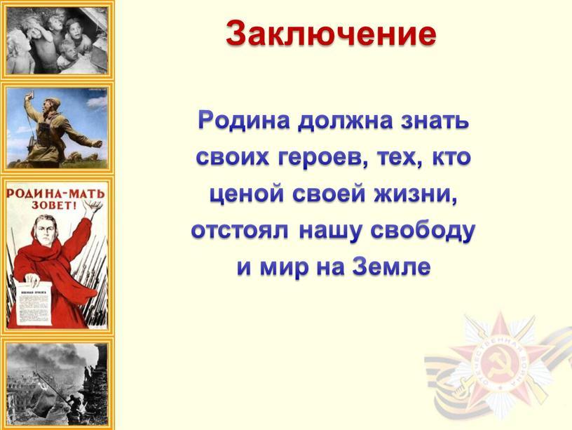 Заключение Родина должна знать своих героев, тех, кто ценой своей жизни, отстоял нашу свободу и мир на