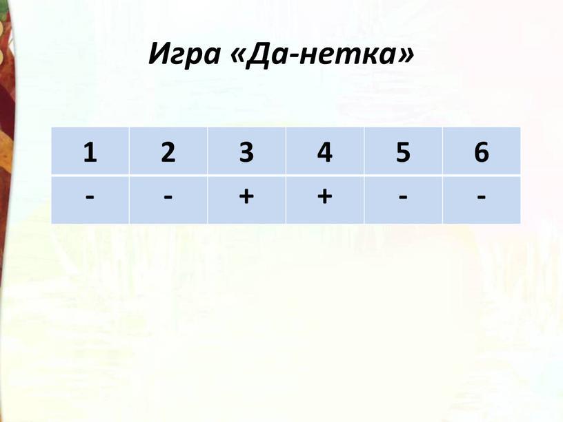 Игра «Да-нетка» 1 2 3 4 5 6 - + -