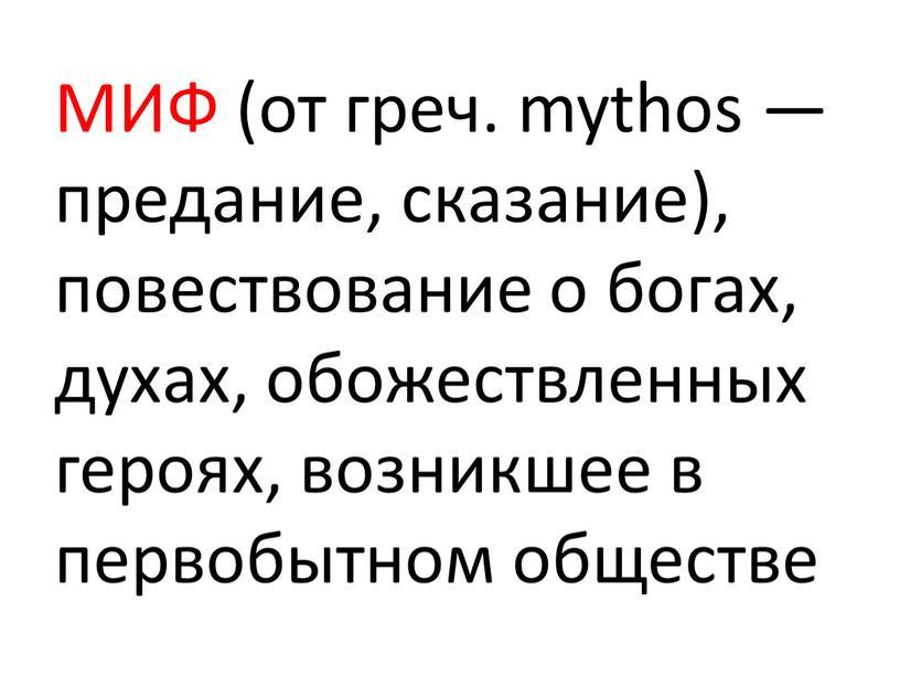 МИФ (от греч. mythos — предание, сказание), повествование о богах, духах, обожествленных героях, возникшее в первобытном обществе